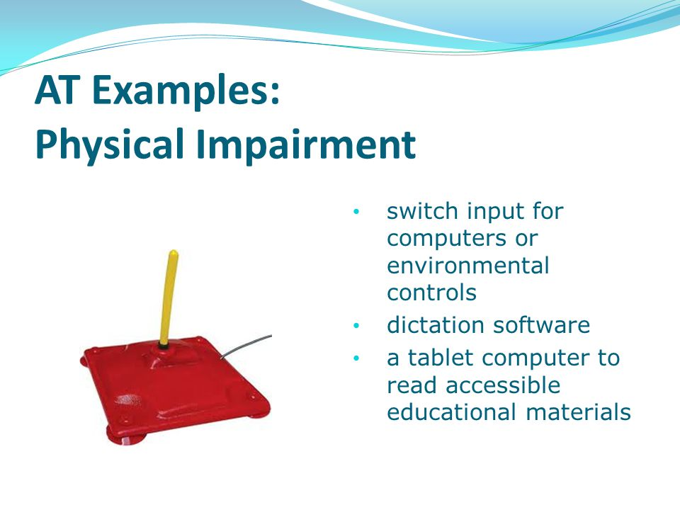 AT Examples: Physical Impairment switch input for computers or environmental controls dictation software a tablet computer to read accessible educatio