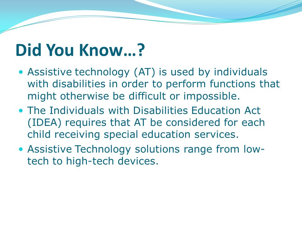 any item, piece of equipment, or product system, whether acquired commercially off the shelf, modified, or customized, that is used to increase, maintain, or improve functional capabilities of a child with disabilities. 34 CFR §300.5 Assistive Technology Device Assistive Technology Device Means…