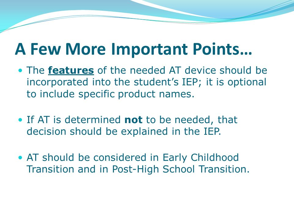 A Few More Important Points… The features of the needed AT device should be incorporated into the student's IEP; it is optional to include specific pr