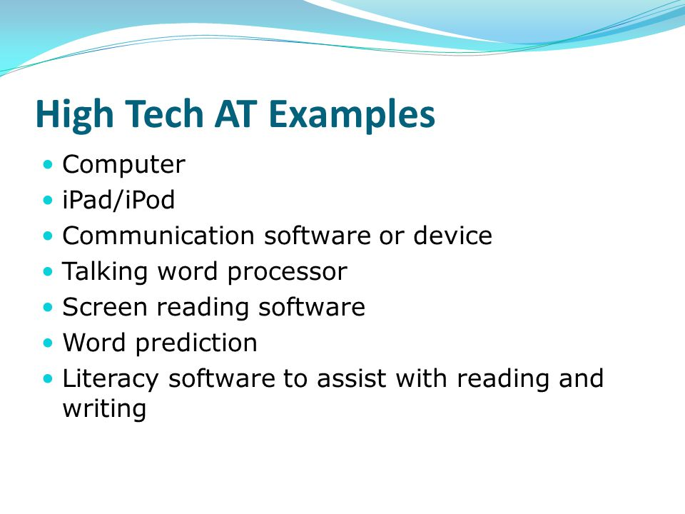 High Tech AT Examples Computer iPad/iPod Communication software or device Talking word processor Screen reading software Word prediction Literacy soft