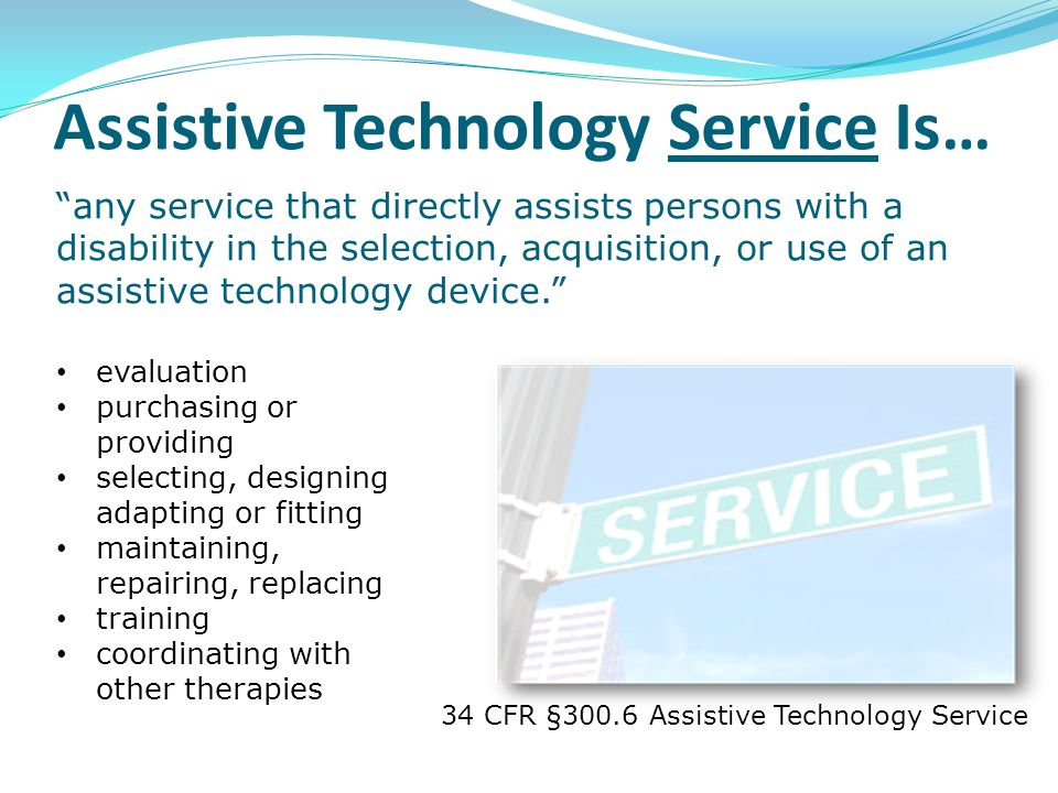 34 CFR §300.6 Assistive Technology Service evaluation purchasing or providing selecting, designing adapting or fitting maintaining, repairing, replaci