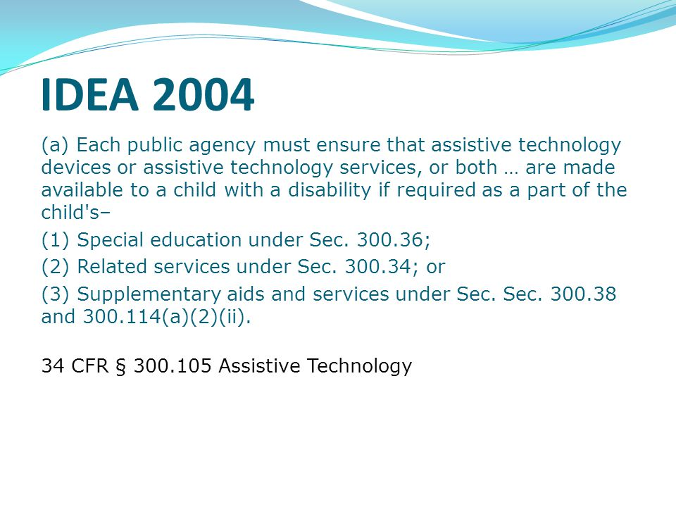 IDEA 2004, Continued (b) On a case-by-case basis, the use of school-purchased assistive technology devices in a child's home or in other settings is required if the child's IEP team determines that the child needs access to those devices in order to receive FAPE. 34 CFR § 300.105 Assistive Technology