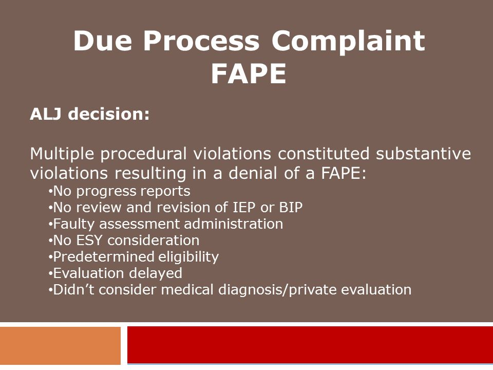 Due Process Complaint FAPE ALJ decision: Multiple procedural violations constituted substantive violations resulting in a denial of a FAPE: No progress reports No review and revision of IEP or BIP Faulty assessment administration No ESY consideration Predetermined eligibility Evaluation delayed Didn't consider medical diagnosis/private evaluation