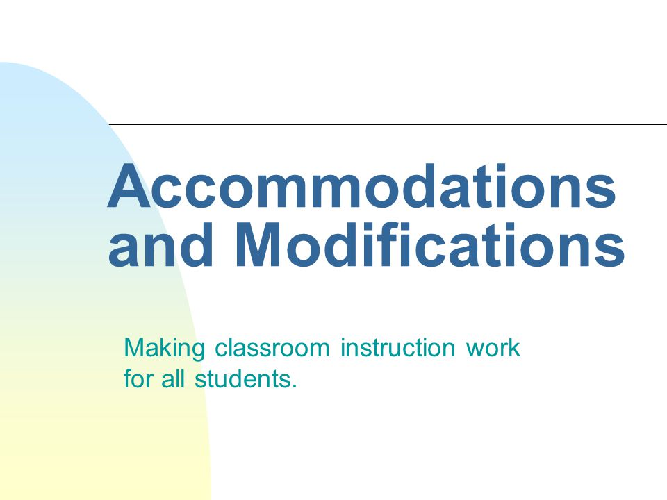 Accommodations do NOT: n Change the information to be learned n Change the amount of information that is to be learned…modifications do this!