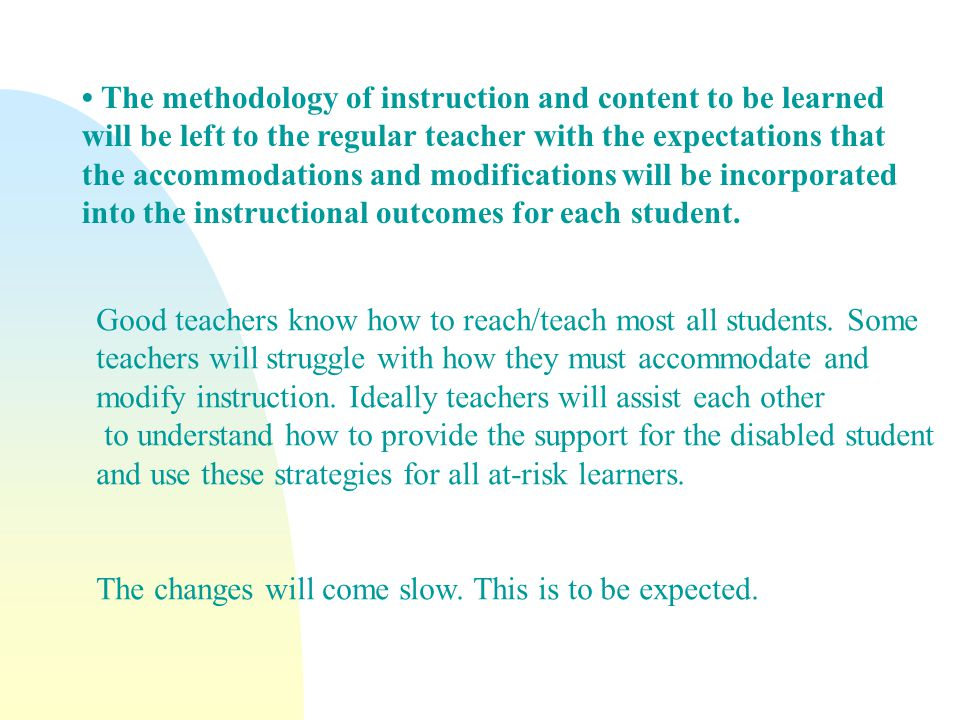 The methodology of instruction and content to be learned will be left to the regular teacher with the expectations that the accommodations and modifications will be incorporated into the instructional outcomes for each student.