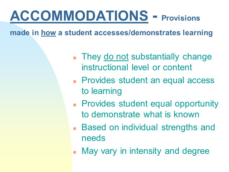 Accommodations n -are supports or services provided to help students progress in the general education curriculum and demonstrate their learning.