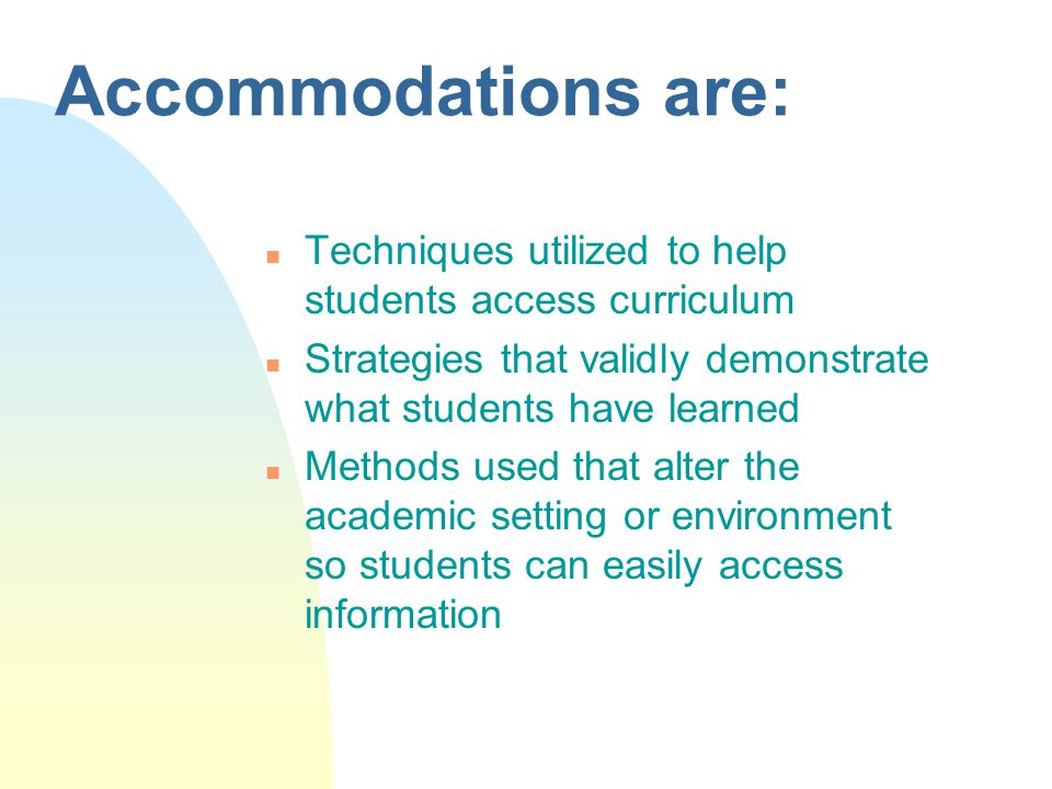 Accommodations are: n Techniques utilized to help students access curriculum n Strategies that validly demonstrate what students have learned n Methods used that alter the academic setting or environment so students can easily access information