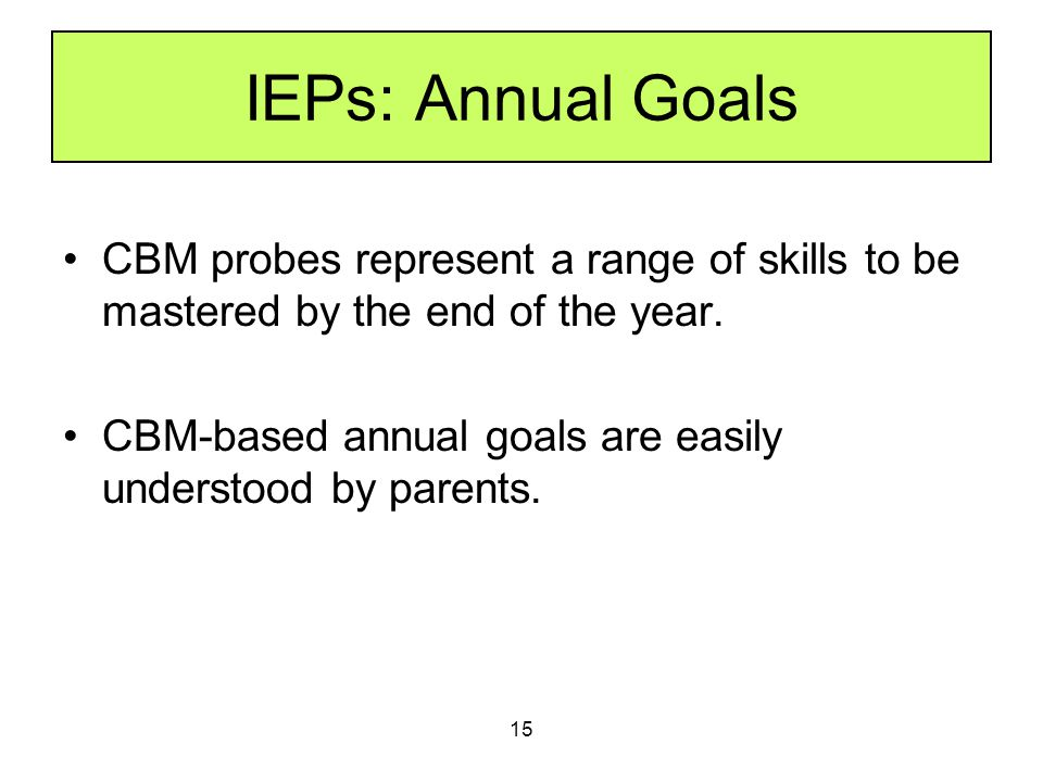 15 IEPs: Annual Goals CBM probes represent a range of skills to be mastered by the end of the year. CBM-based annual goals are easily understood by pa