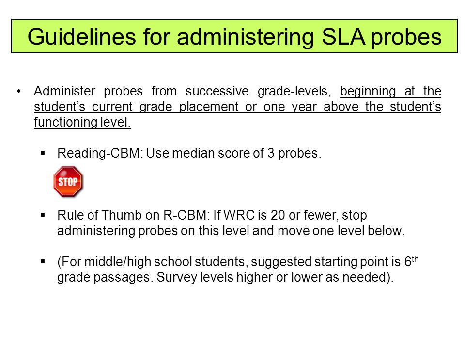 Guidelines for administering SLA probes Administer probes from successive grade-levels, beginning at the student's current grade placement or one year
