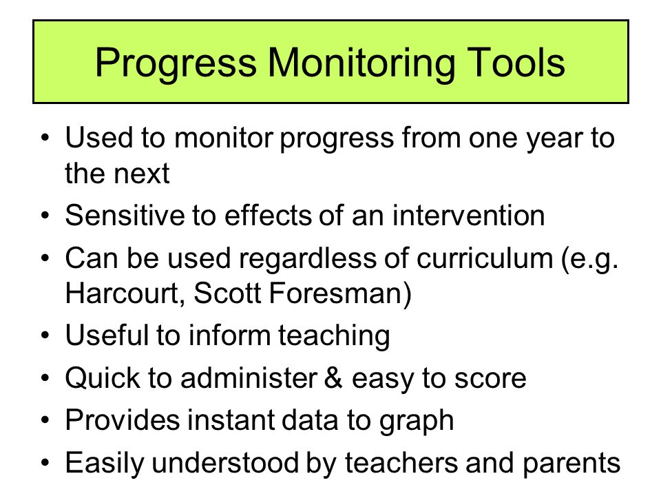 Progress Monitoring Tools Used to monitor progress from one year to the next Sensitive to effects of an intervention Can be used regardless of curricu