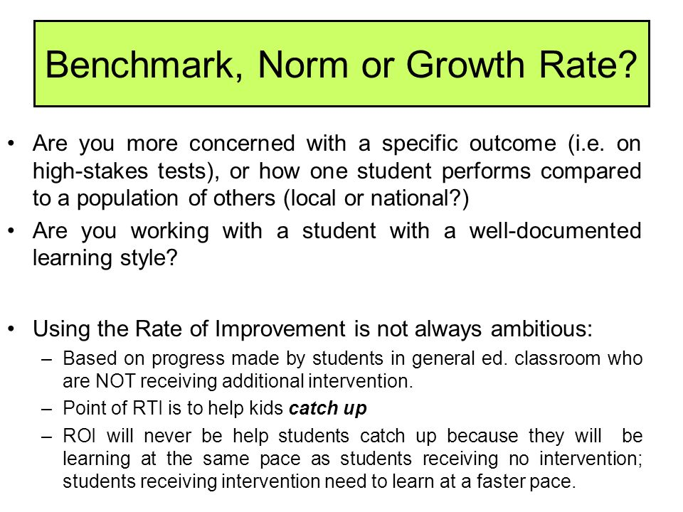 Benchmark, Norm or Growth Rate? Are you more concerned with a specific outcome (i.e. on high-stakes tests), or how one student performs compared to a