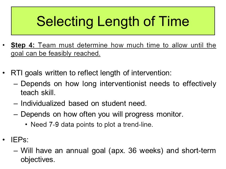 Selecting Length of Time Step 4: Team must determine how much time to allow until the goal can be feasibly reached. RTI goals written to reflect lengt