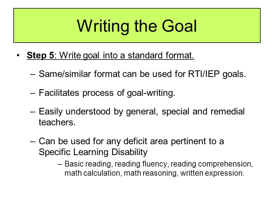Writing the Goal Step 5: Write goal into a standard format. –Same/similar format can be used for RTI/IEP goals. –Facilitates process of goal-writing.