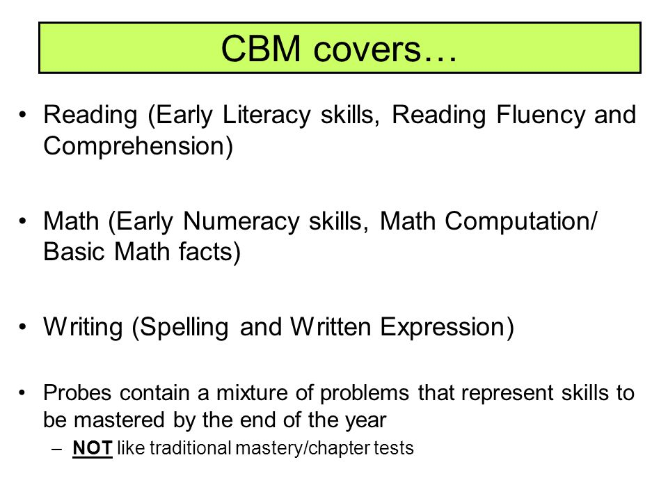 CBM covers… Reading (Early Literacy skills, Reading Fluency and Comprehension) Math (Early Numeracy skills, Math Computation/ Basic Math facts) Writin