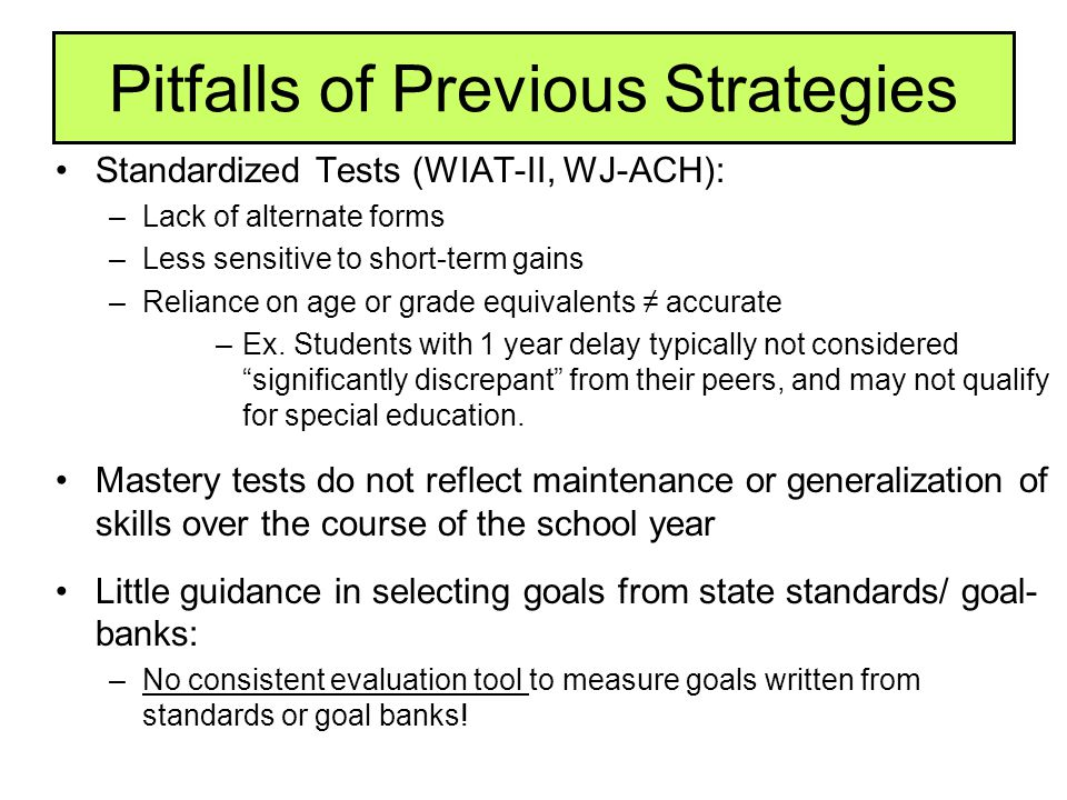 Pitfalls of Previous Strategies Standardized Tests (WIAT-II, WJ-ACH): –Lack of alternate forms –Less sensitive to short-term gains –Reliance on age or