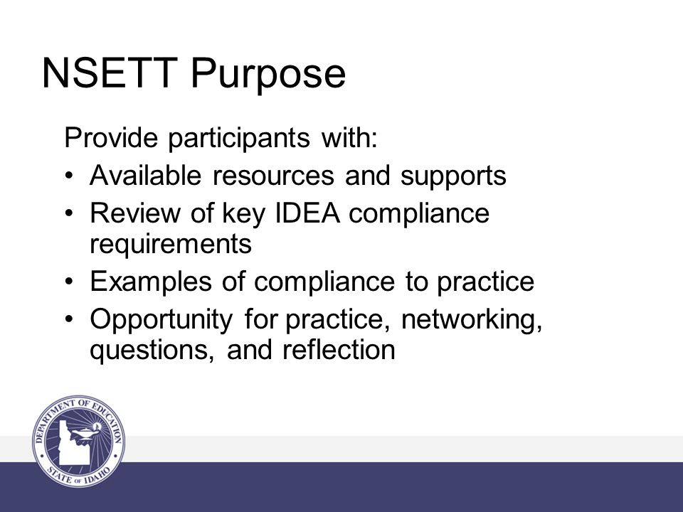 NSETT Purpose Provide participants with: Available resources and supports Review of key IDEA compliance requirements Examples of compliance to practice Opportunity for practice, networking, questions, and reflection