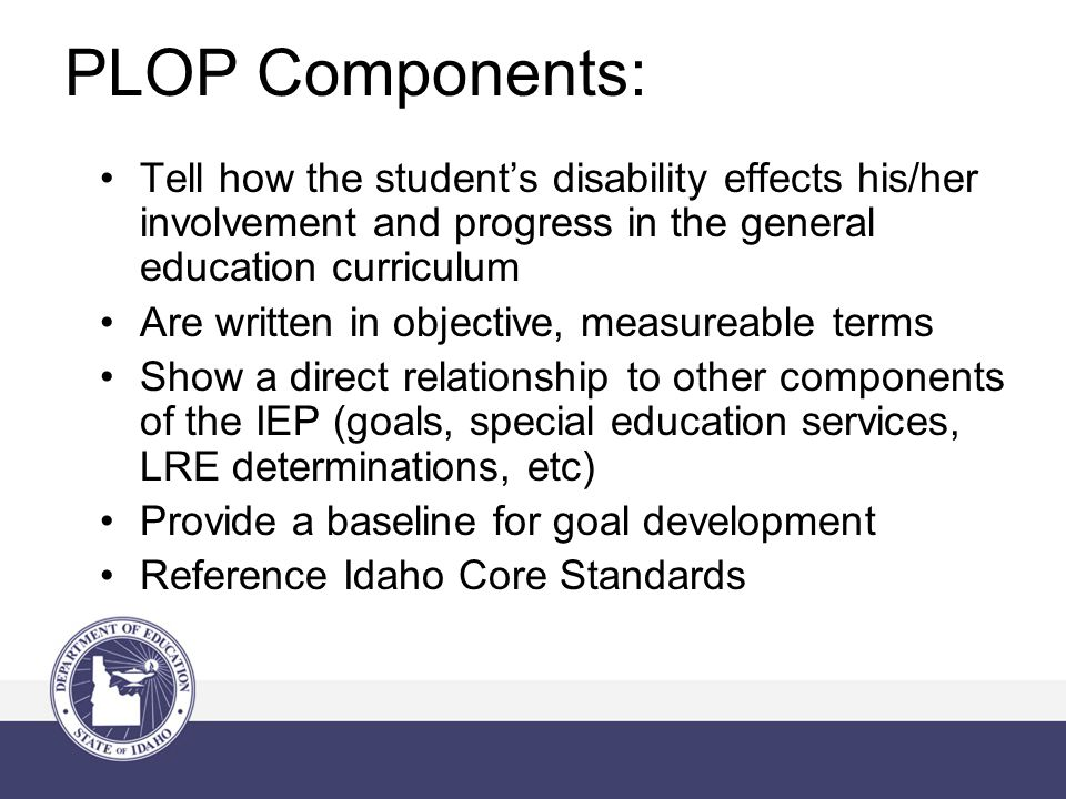 PLOP Components: Tell how the student's disability effects his/her involvement and progress in the general education curriculum Are written in objective, measureable terms Show a direct relationship to other components of the IEP (goals, special education services, LRE determinations, etc) Provide a baseline for goal development Reference Idaho Core Standards