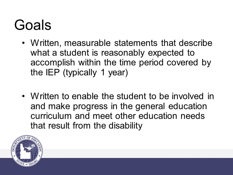 Goals Written, measurable statements that describe what a student is reasonably expected to accomplish within the time period covered by the IEP (typically 1 year) Written to enable the student to be involved in and make progress in the general education curriculum and meet other education needs that result from the disability