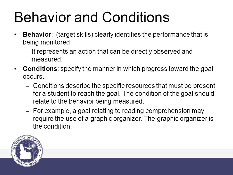 Behavior: (target skills) clearly identifies the performance that is being monitored –It represents an action that can be directly observed and measured.