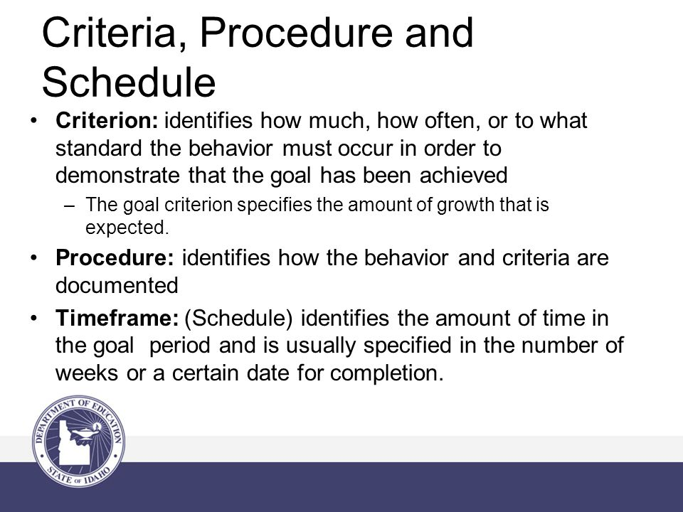 Criterion: identifies how much, how often, or to what standard the behavior must occur in order to demonstrate that the goal has been achieved –The goal criterion specifies the amount of growth that is expected.