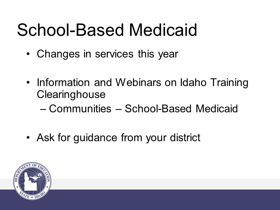 School-Based Medicaid Changes in services this year Information and Webinars on Idaho Training Clearinghouse –Communities – School-Based Medicaid Ask for guidance from your district