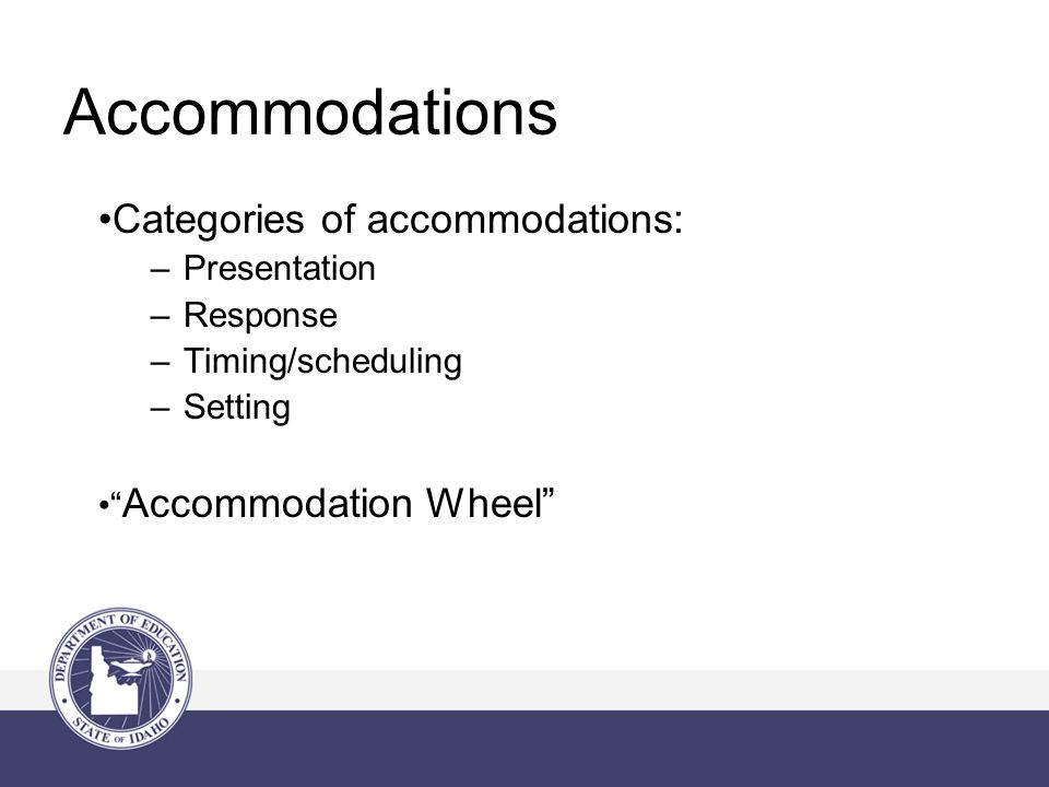 Accommodations Categories of accommodations: –Presentation –Response –Timing/scheduling –Setting Accommodation Wheel