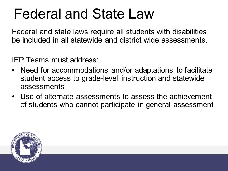 Federal and State Law Federal and state laws require all students with disabilities be included in all statewide and district wide assessments.