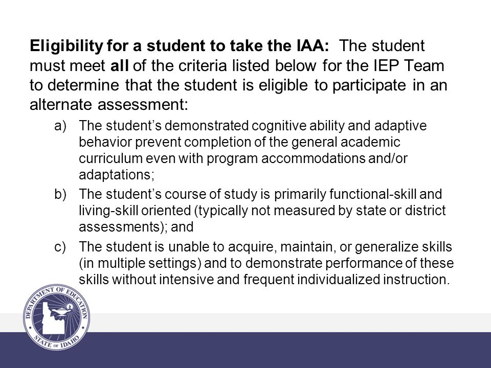 Eligibility for a student to take the IAA: The student must meet all of the criteria listed below for the IEP Team to determine that the student is eligible to participate in an alternate assessment: a)The student's demonstrated cognitive ability and adaptive behavior prevent completion of the general academic curriculum even with program accommodations and/or adaptations; b)The student's course of study is primarily functional-skill and living-skill oriented (typically not measured by state or district assessments); and c)The student is unable to acquire, maintain, or generalize skills (in multiple settings) and to demonstrate performance of these skills without intensive and frequent individualized instruction.