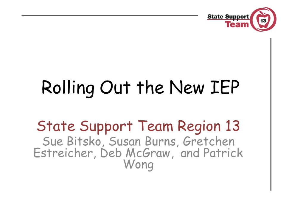 Rolling Out the New IEP State Support Team Region 13 Sue Bitsko, Susan Burns, Gretchen Estreicher, Deb McGraw, and Patrick Wong