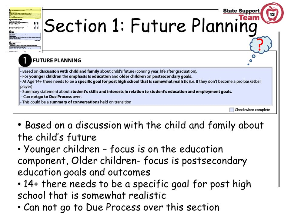 Section 1: Future Planning Based on a discussion with the child and family about the child's future Younger children – focus is on the education component, Older children- focus is postsecondary education goals and outcomes 14+ there needs to be a specific goal for post high school that is somewhat realistic Can not go to Due Process over this section