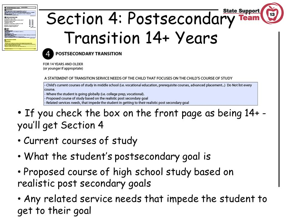 Section 4: Postsecondary Transition 14+ Years If you check the box on the front page as being 14+ - you'll get Section 4 Current courses of study What the student's postsecondary goal is Proposed course of high school study based on realistic post secondary goals Any related service needs that impede the student to get to their goal