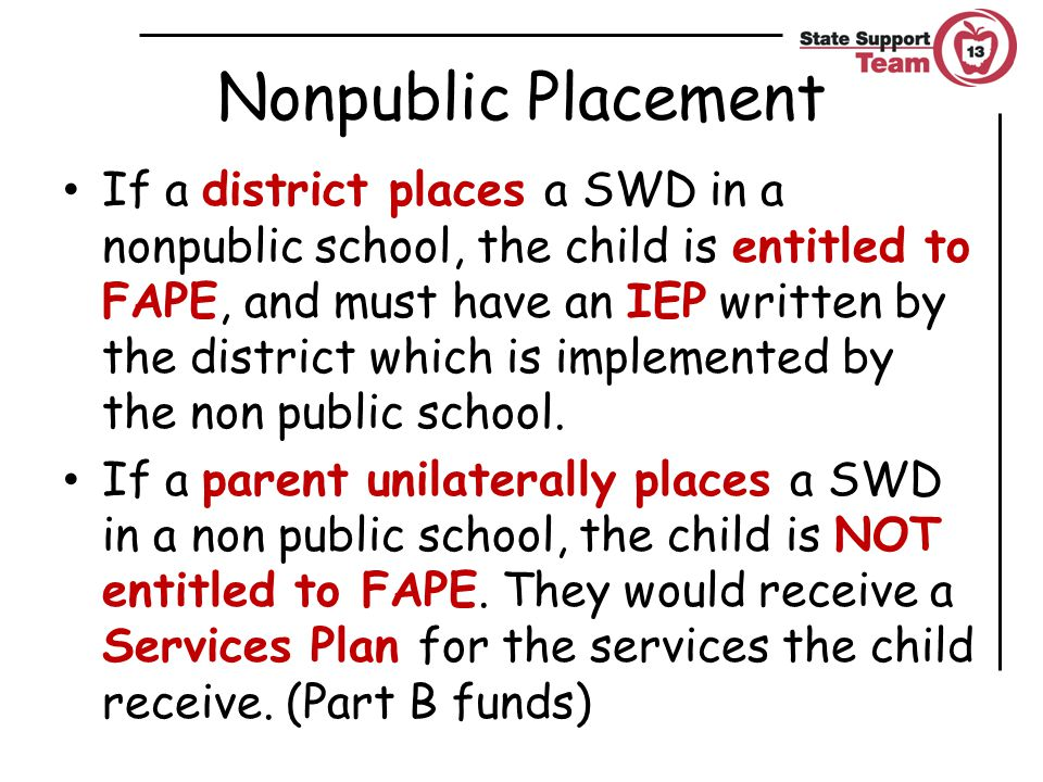 Nonpublic Placement If a district places a SWD in a nonpublic school, the child is entitled to FAPE, and must have an IEP written by the district which is implemented by the non public school.