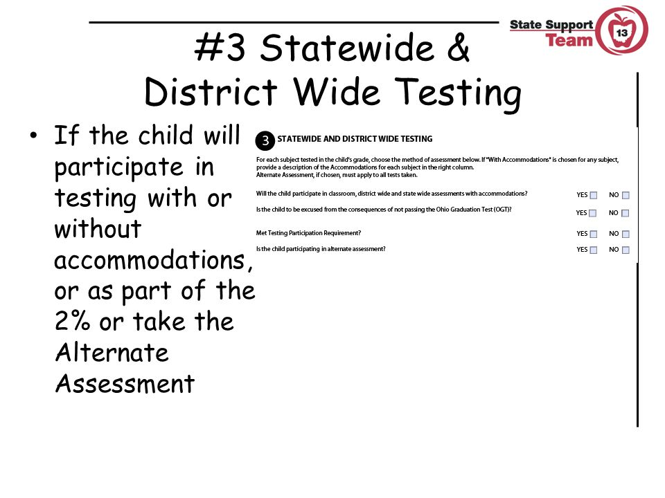 #3 Statewide & District Wide Testing If the child will participate in testing with or without accommodations, or as part of the 2% or take the Alternate Assessment