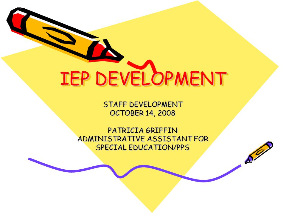 IEP DEVELOPMENT STAFF DEVELOPMENT OCTOBER 14, 2008 PATRICIA GRIFFIN ADMINISTRATIVE ASSISTANT FOR SPECIAL EDUCATION/PPS