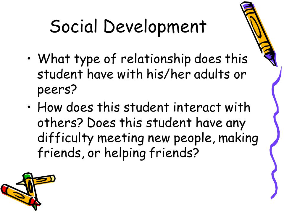 Social Development What type of relationship does this student have with his/her adults or peers? How does this student interact with others? Does thi