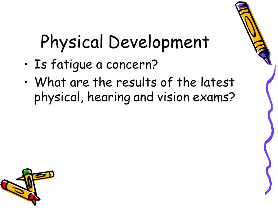 Physical Development Is fatigue a concern? What are the results of the latest physical, hearing and vision exams?