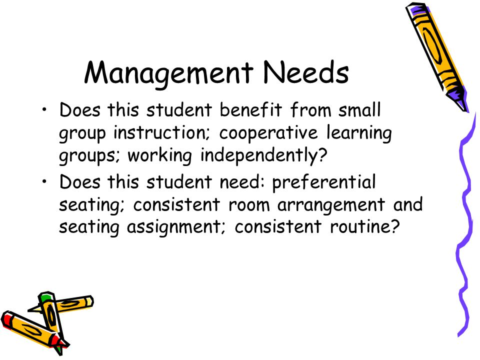 Management Needs Does this student benefit from small group instruction; cooperative learning groups; working independently? Does this student need: p