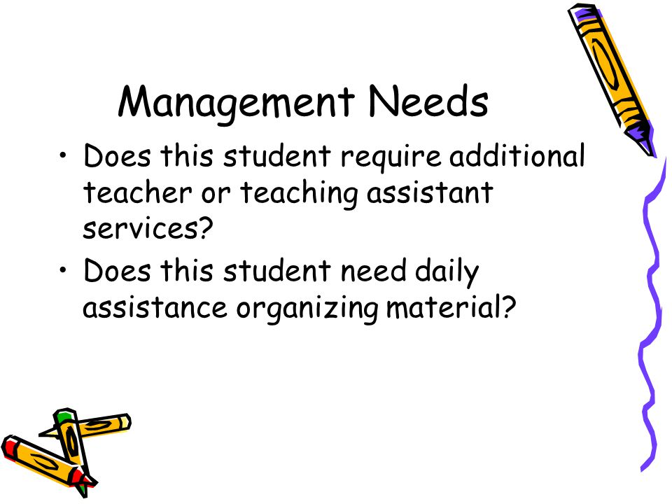 Management Needs Does this student require additional teacher or teaching assistant services? Does this student need daily assistance organizing mater