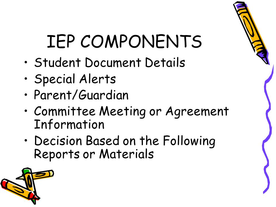 IEP COMPONENTS Student Document Details Special Alerts Parent/Guardian Committee Meeting or Agreement Information Decision Based on the Following Repo