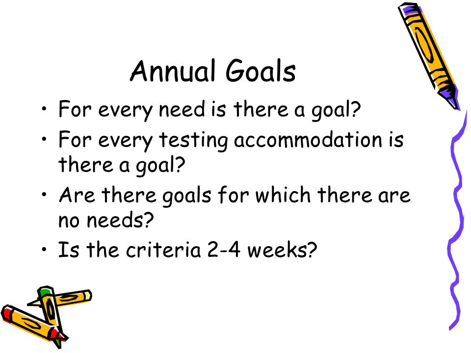 Annual Goals For every need is there a goal? For every testing accommodation is there a goal? Are there goals for which there are no needs? Is the cri