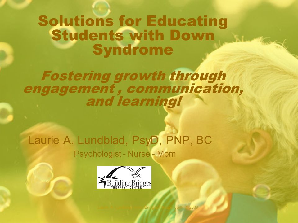 Laurie A. Lundblad -www.BridgesTherapy.com © 20091 Solutions for Educating Students with Down Syndrome Fostering growth through engagement, communicat