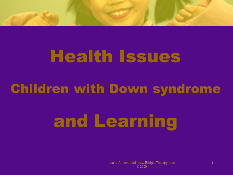 Laurie A. Lundblad -www.BridgesTherapy.com © 2009 11 Health Issues Children with Down syndrome and Learning