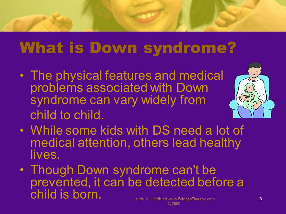 Laurie A. Lundblad -www.BridgesTherapy.com © 2009 13 What is Down syndrome? The physical features and medical problems associated with Down syndrome c