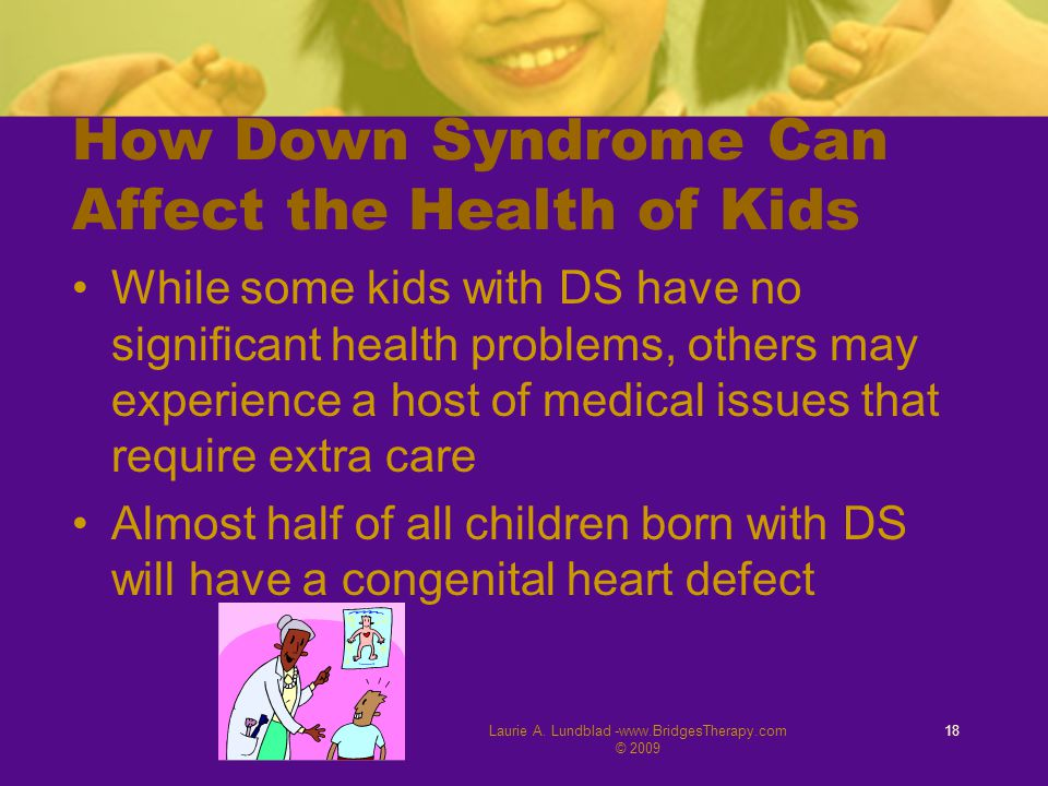 Laurie A. Lundblad -www.BridgesTherapy.com © 2009 18 How Down Syndrome Can Affect the Health of Kids While some kids with DS have no significant healt
