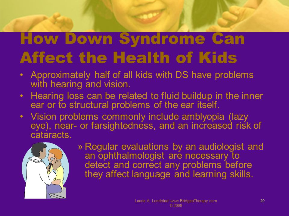 Laurie A. Lundblad -www.BridgesTherapy.com © 2009 20 How Down Syndrome Can Affect the Health of Kids Approximately half of all kids with DS have probl