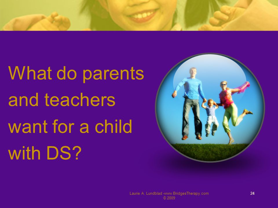 Laurie A. Lundblad -www.BridgesTherapy.com © 2009 24 What do parents and teachers want for a child with DS?