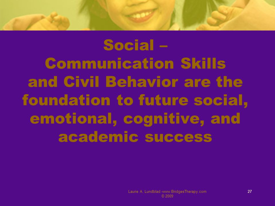 Laurie A. Lundblad -www.BridgesTherapy.com © 2009 27 Social – Communication Skills and Civil Behavior are the foundation to future social, emotional,