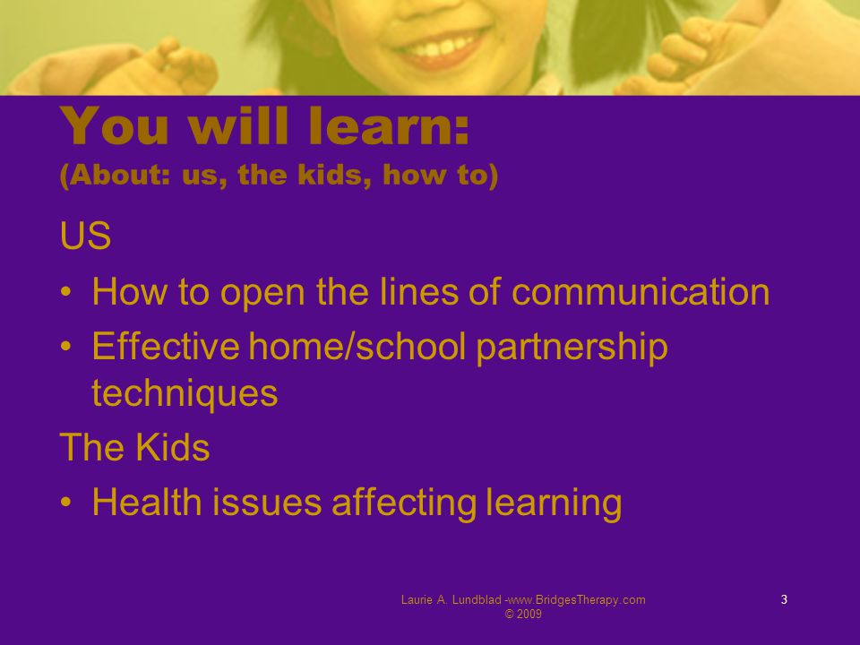 Laurie A. Lundblad -www.BridgesTherapy.com © 2009 3 You will learn: (About: us, the kids, how to) US How to open the lines of communication Effective