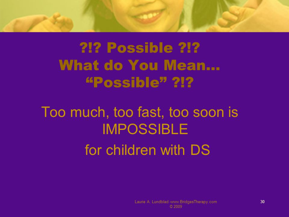 "Laurie A. Lundblad -www.BridgesTherapy.com © 2009 30 ?!? Possible ?!? What do You Mean… ""Possible"" ?!? Too much, too fast, too soon is IMPOSSIBLE for"