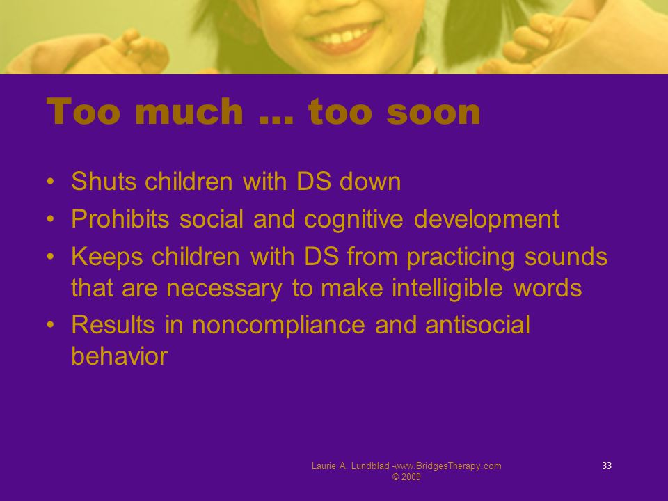 Laurie A. Lundblad -www.BridgesTherapy.com © 2009 33 Too much … too soon Shuts children with DS down Prohibits social and cognitive development Keeps